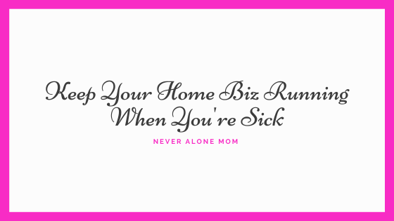 How to keep your home business running when you're sick|neveralonemom.com