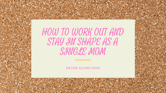Tips to work out and stay in shape as a single mom |neveralonemom