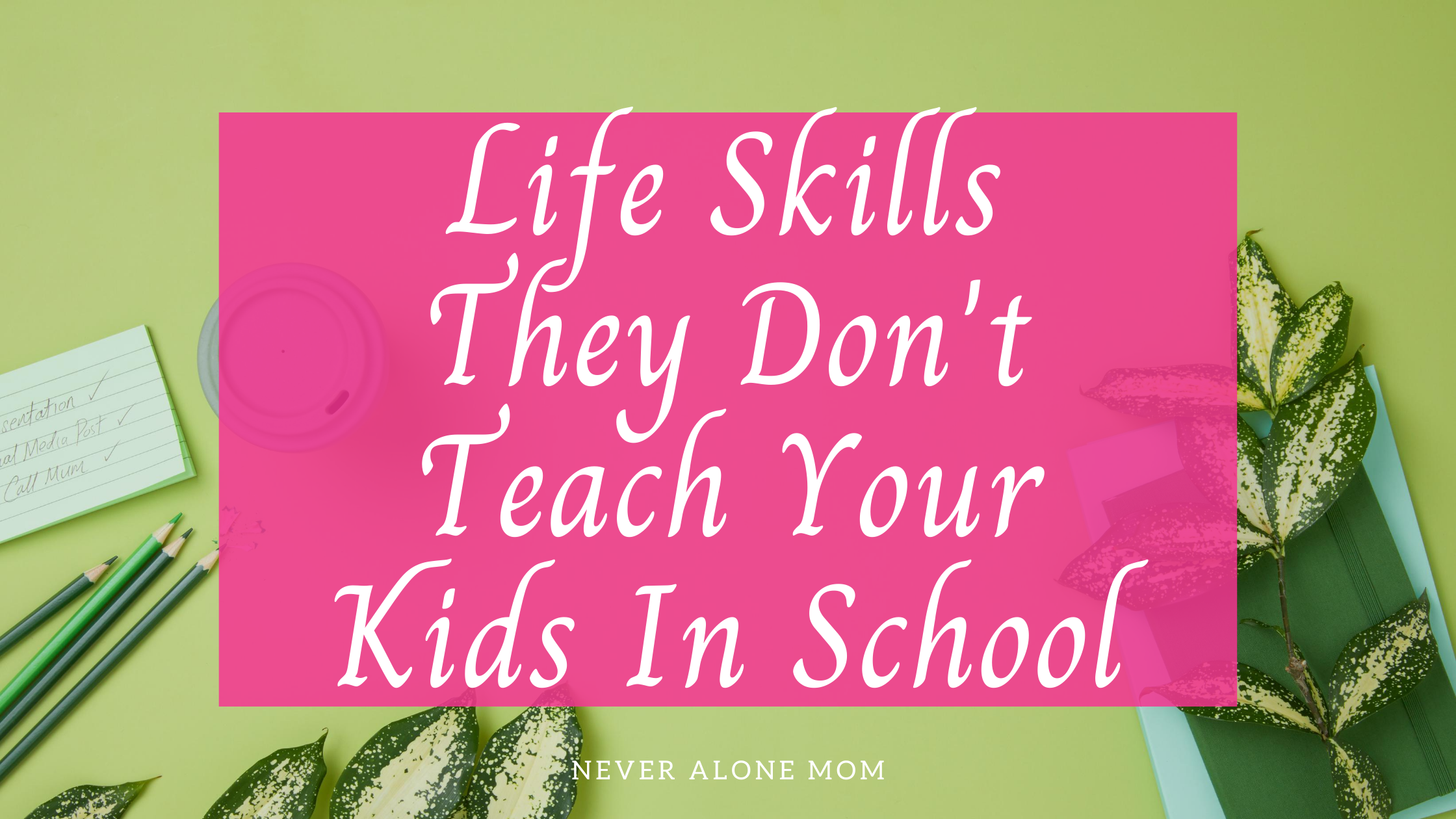 Life skills they don't teach your kids in school|neveralonemom.com